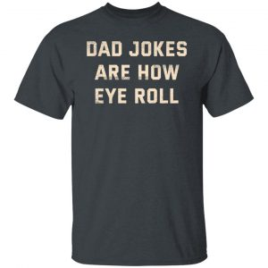 Dad Jokes Are How Eye Roll Shirt, Hoodie, Tank Apparel 2