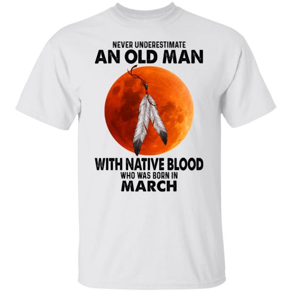 Never Underestimate An Old Man With Native Blood Who Was Born In March Shirt, Hoodie, Tank Apparel 4