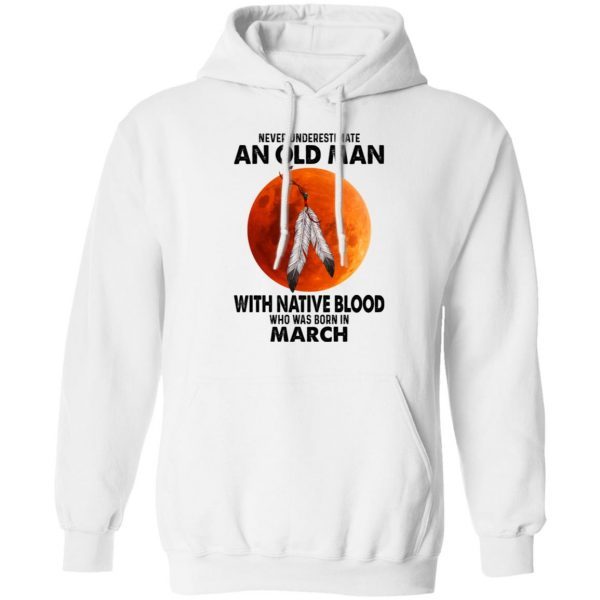 Never Underestimate An Old Man With Native Blood Who Was Born In March Shirt, Hoodie, Tank Apparel 13