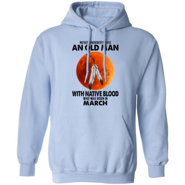 Never Underestimate An Old Man With Native Blood Who Was Born In March Shirt, Hoodie, Tank Apparel 14