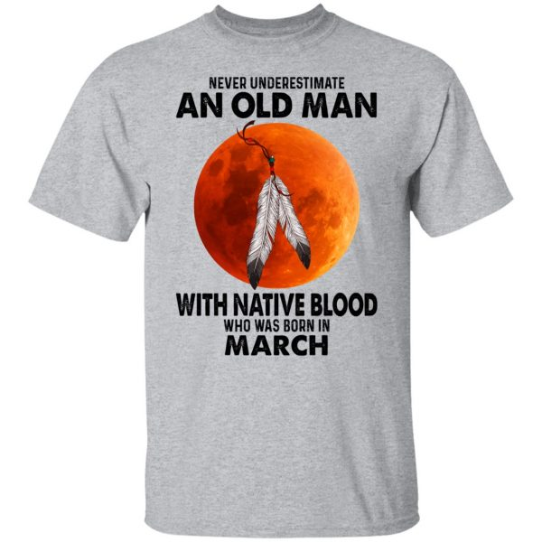 Never Underestimate An Old Man With Native Blood Who Was Born In March Shirt, Hoodie, Tank Apparel 5