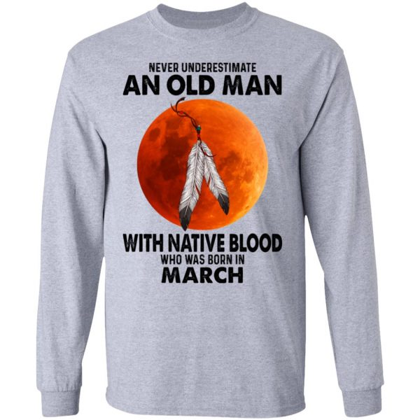 Never Underestimate An Old Man With Native Blood Who Was Born In March Shirt, Hoodie, Tank Apparel 9