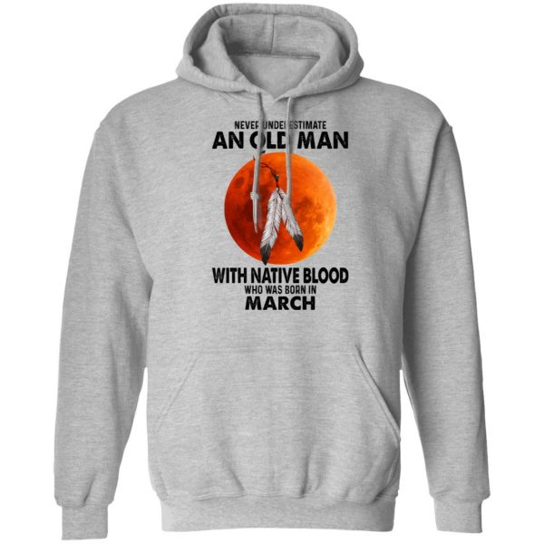 Never Underestimate An Old Man With Native Blood Who Was Born In March Shirt, Hoodie, Tank Apparel 12