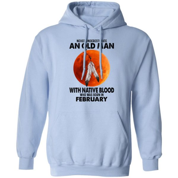 Never Underestimate An Old Man With Native Blood Who Was Born In February Shirt, Hoodie, Tank Apparel 14