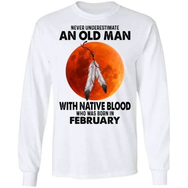 Never Underestimate An Old Man With Native Blood Who Was Born In February Shirt, Hoodie, Tank Apparel 10