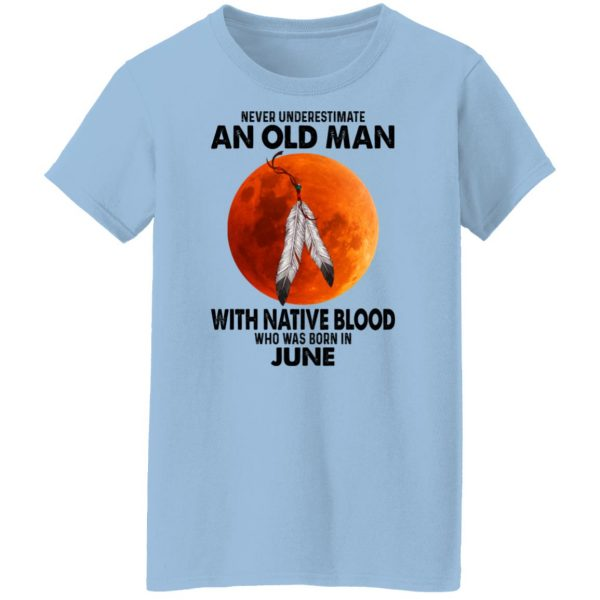 Never Underestimate An Old Man With Native Blood Who Was Born In June Shirt, Hoodie, Tank Apparel 6