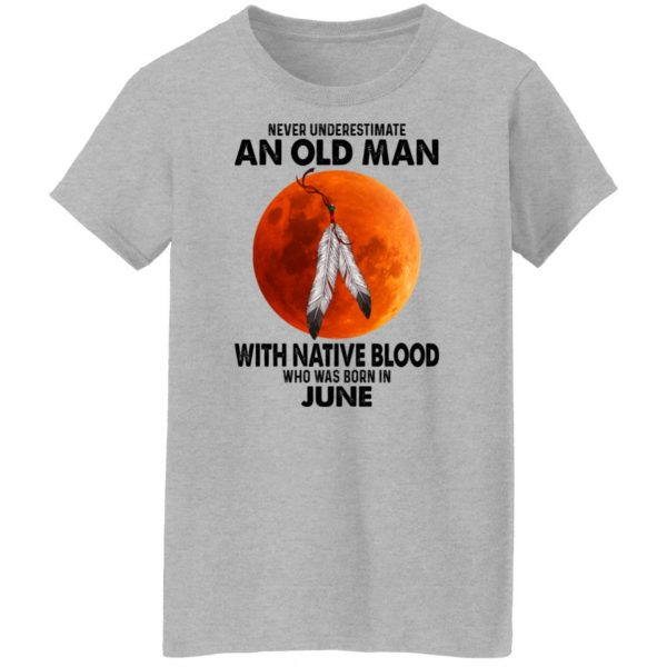 Never Underestimate An Old Man With Native Blood Who Was Born In June Shirt, Hoodie, Tank Apparel 8