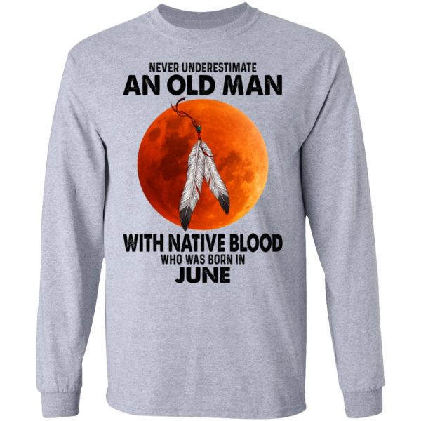 Never Underestimate An Old Man With Native Blood Who Was Born In June Shirt, Hoodie, Tank Apparel 9