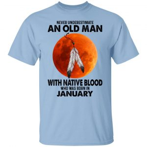 Never Underestimate An Old Man With Native Blood Who Was Born In January Shirt, Hoodie, Tank Apparel