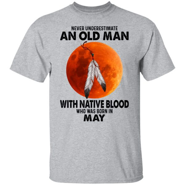 Never Underestimate An Old Man With Native Blood Who Was Born In May Shirt, Hoodie, Tank Apparel 5