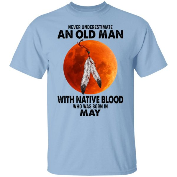 Never Underestimate An Old Man With Native Blood Who Was Born In May Shirt, Hoodie, Tank Apparel 3