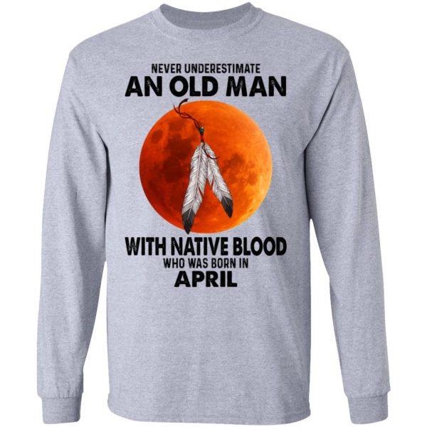 Never Underestimate An Old Man With Native Blood Who Was Born In April Shirt, Hoodie, Tank Apparel 9