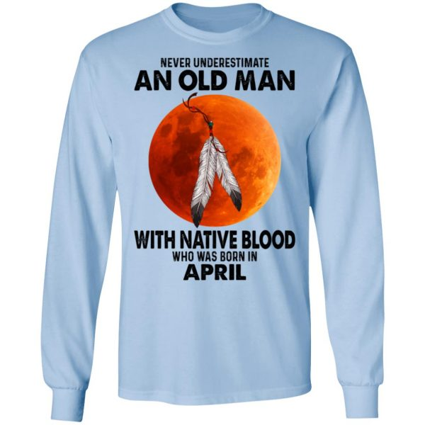 Never Underestimate An Old Man With Native Blood Who Was Born In April Shirt, Hoodie, Tank Apparel 11