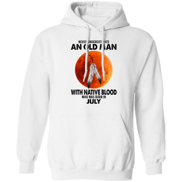 Never Underestimate An Old Man With Native Blood Who Was Born In July Shirt, Hoodie, Tank Apparel 13