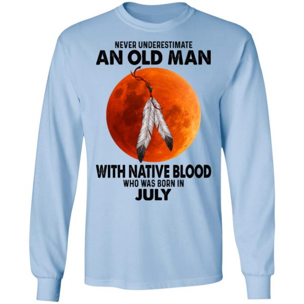 Never Underestimate An Old Man With Native Blood Who Was Born In July Shirt, Hoodie, Tank Apparel 11