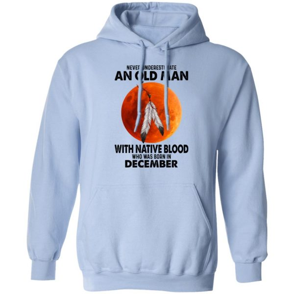 Never Underestimate An Old Man With Native Blood Who Was Born In December Shirt, Hoodie, Tank Apparel 14