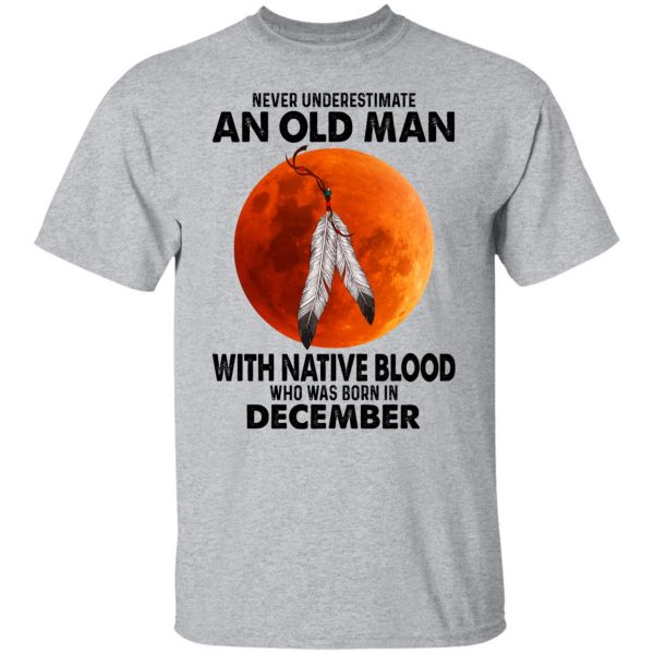 Never Underestimate An Old Man With Native Blood Who Was Born In December Shirt, Hoodie, Tank Apparel 5