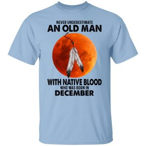 Never Underestimate An Old Man With Native Blood Who Was Born In December Shirt, Hoodie, Tank Apparel