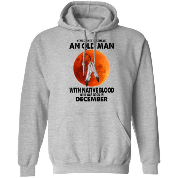 Never Underestimate An Old Man With Native Blood Who Was Born In December Shirt, Hoodie, Tank Apparel 12
